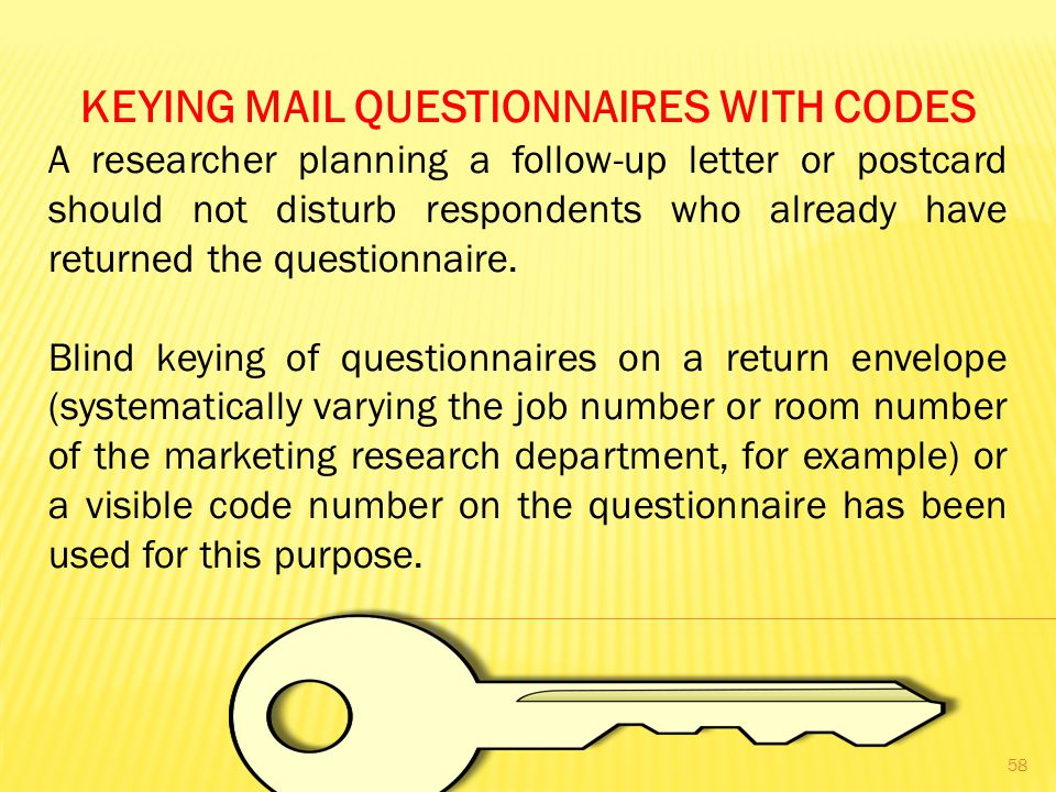 KEYING MAIL QUESTIONNAIRES WITH CODES A researcher planning a follow-up letter or postcard should not disturb respondents who already have returned the questionnaire.