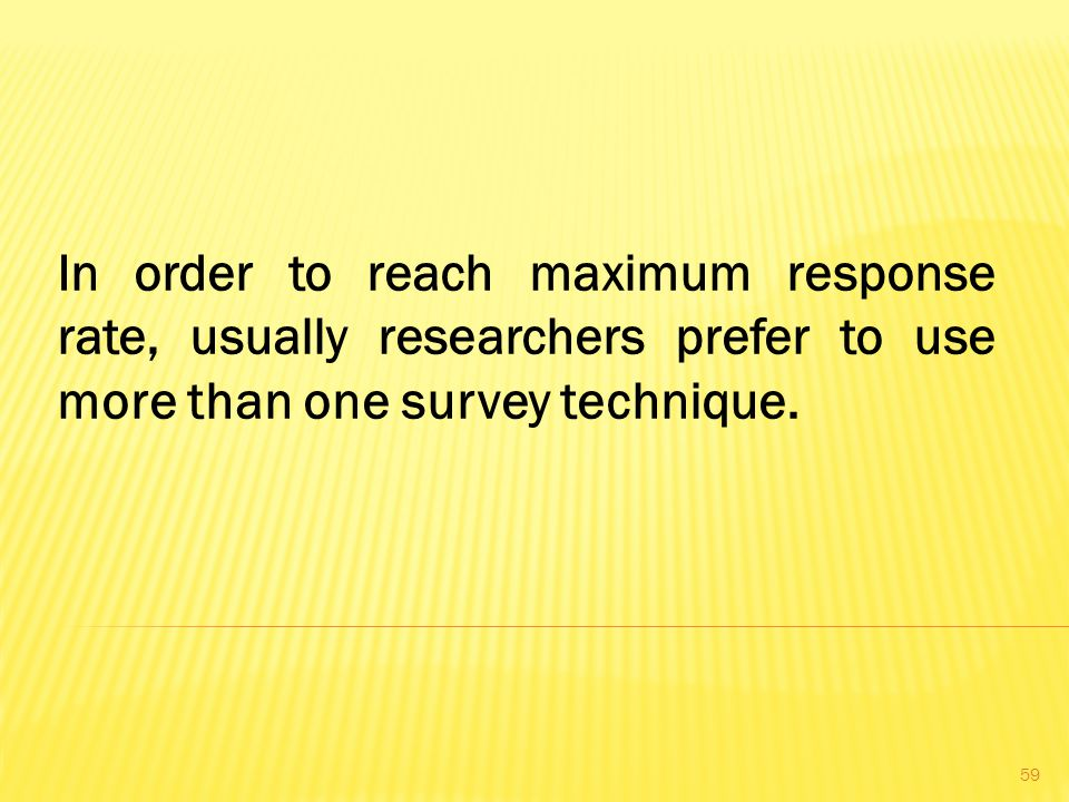 In order to reach maximum response rate, usually researchers prefer to use more than one survey technique.