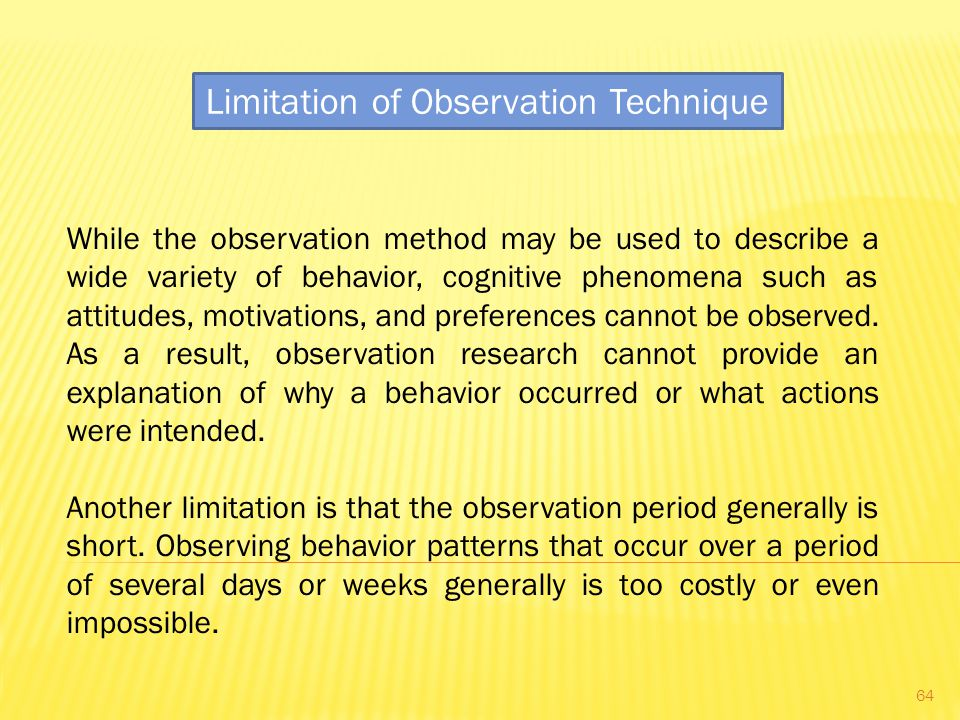 Limitation of Observation Technique While the observation method may be used to describe a wide variety of behavior, cognitive phenomena such as attitudes, motivations, and preferences cannot be observed.