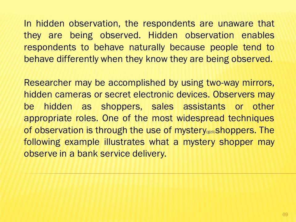 In hidden observation, the respondents are unaware that they are being observed.