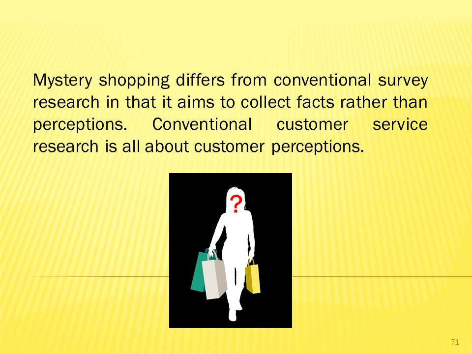 Mystery shopping differs from conventional survey research in that it aims to collect facts rather than perceptions.