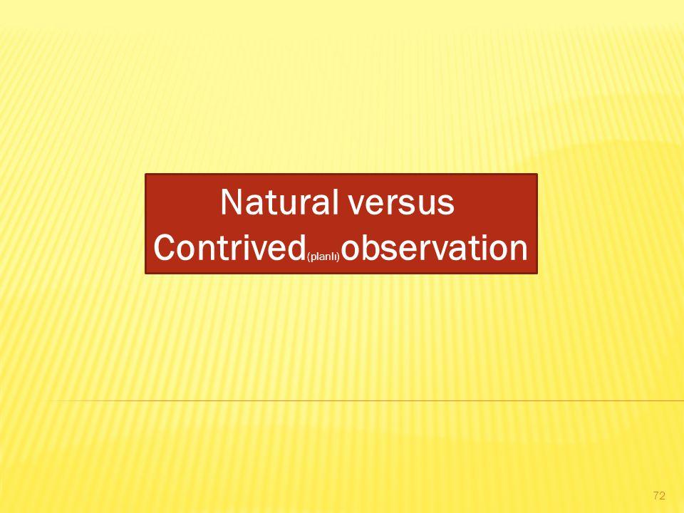 Natural versus Contrived (planlı) observation 72
