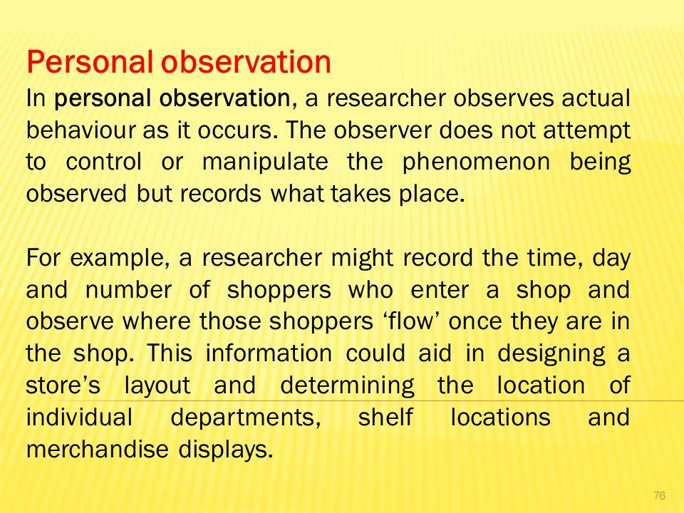 Personal observation In personal observation, a researcher observes actual behaviour as it occurs.