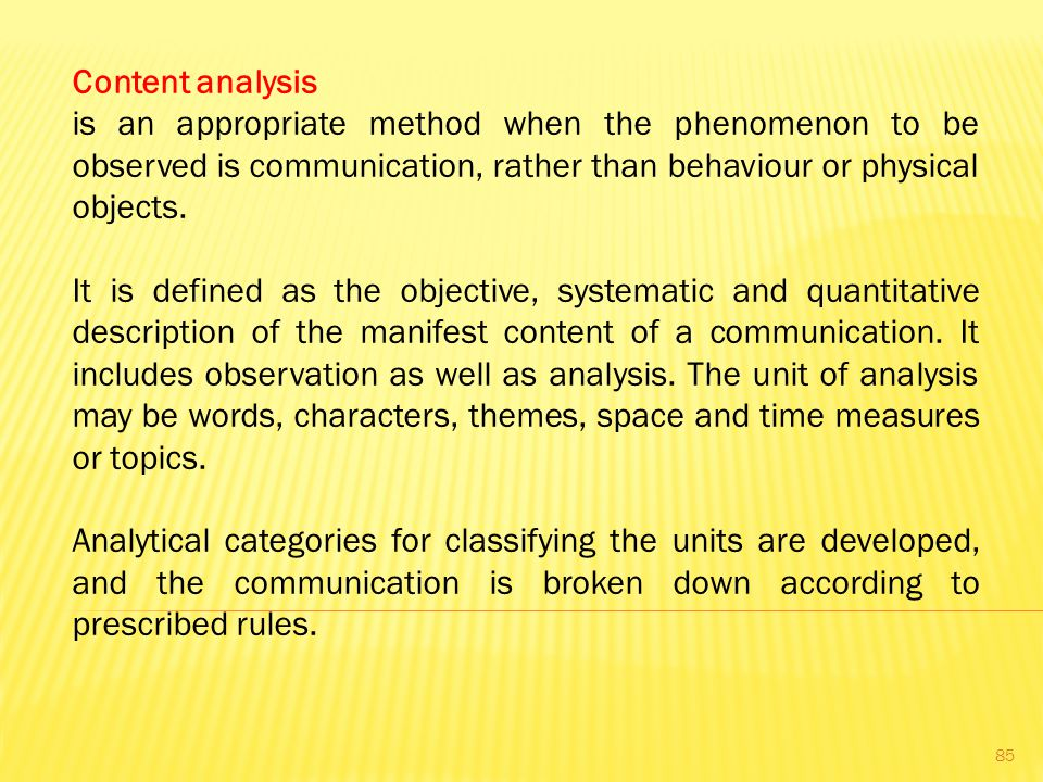 Content analysis is an appropriate method when the phenomenon to be observed is communication, rather than behaviour or physical objects.