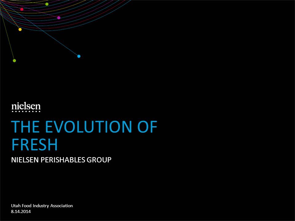 NIELSEN PERISHABLES GROUP Utah Food Industry Association 8.14.2014 THE EVOLUTION OF FRESH