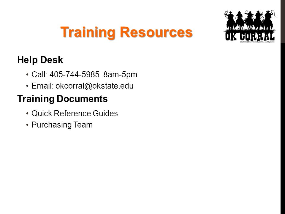 Training Resources Help Desk Call: 405-744-5985 8am-5pm Email: okcorral@okstate.edu Training Documents Quick Reference Guides Purchasing Team