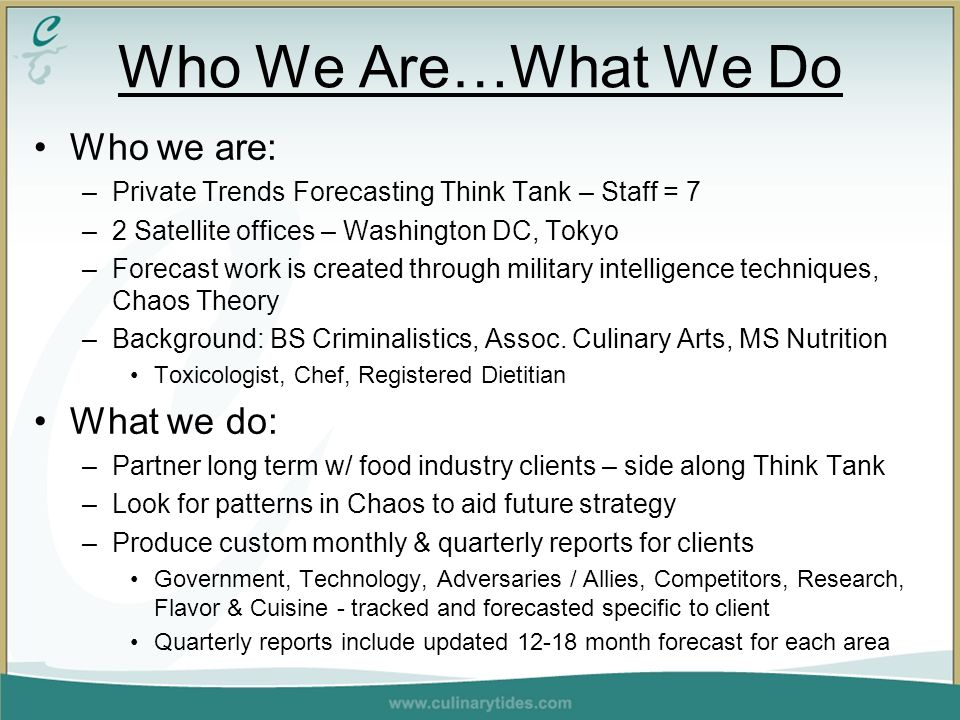 Who We Are…What We Do Who we are: –Private Trends Forecasting Think Tank – Staff = 7 –2 Satellite offices – Washington DC, Tokyo –Forecast work is created through military intelligence techniques, Chaos Theory –Background: BS Criminalistics, Assoc.