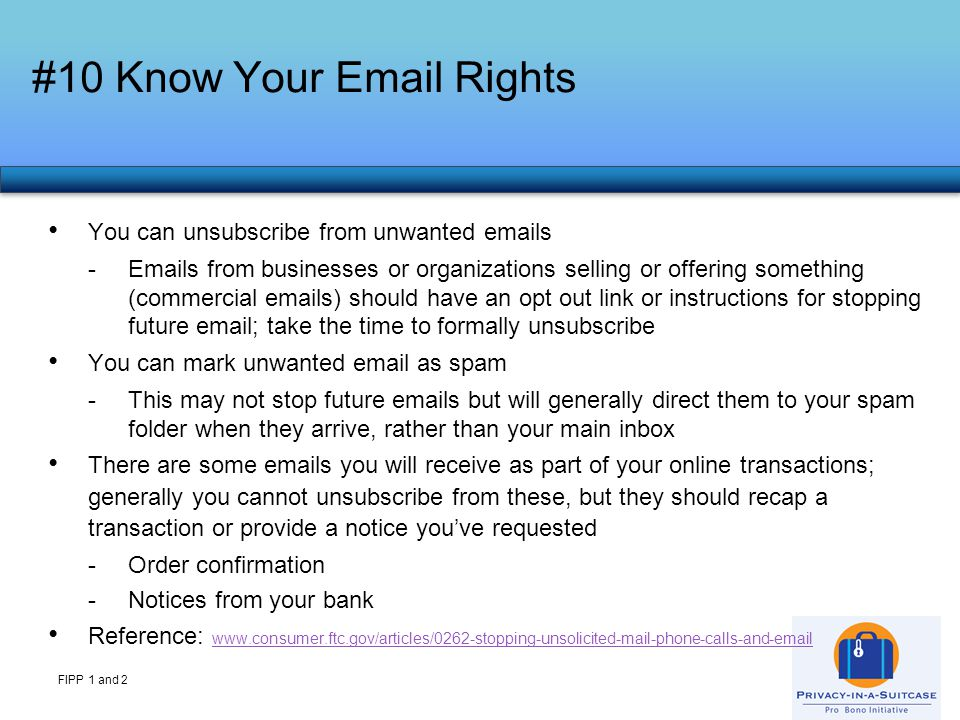 #10 Know Your Email Rights FIPP 1 and 2 You can unsubscribe from unwanted emails -Emails from businesses or organizations selling or offering something (commercial emails) should have an opt out link or instructions for stopping future email; take the time to formally unsubscribe You can mark unwanted email as spam -This may not stop future emails but will generally direct them to your spam folder when they arrive, rather than your main inbox There are some emails you will receive as part of your online transactions; generally you cannot unsubscribe from these, but they should recap a transaction or provide a notice you've requested -Order confirmation -Notices from your bank Reference: www.consumer.ftc.gov/articles/0262-stopping-unsolicited-mail-phone-calls-and-email www.consumer.ftc.gov/articles/0262-stopping-unsolicited-mail-phone-calls-and-email