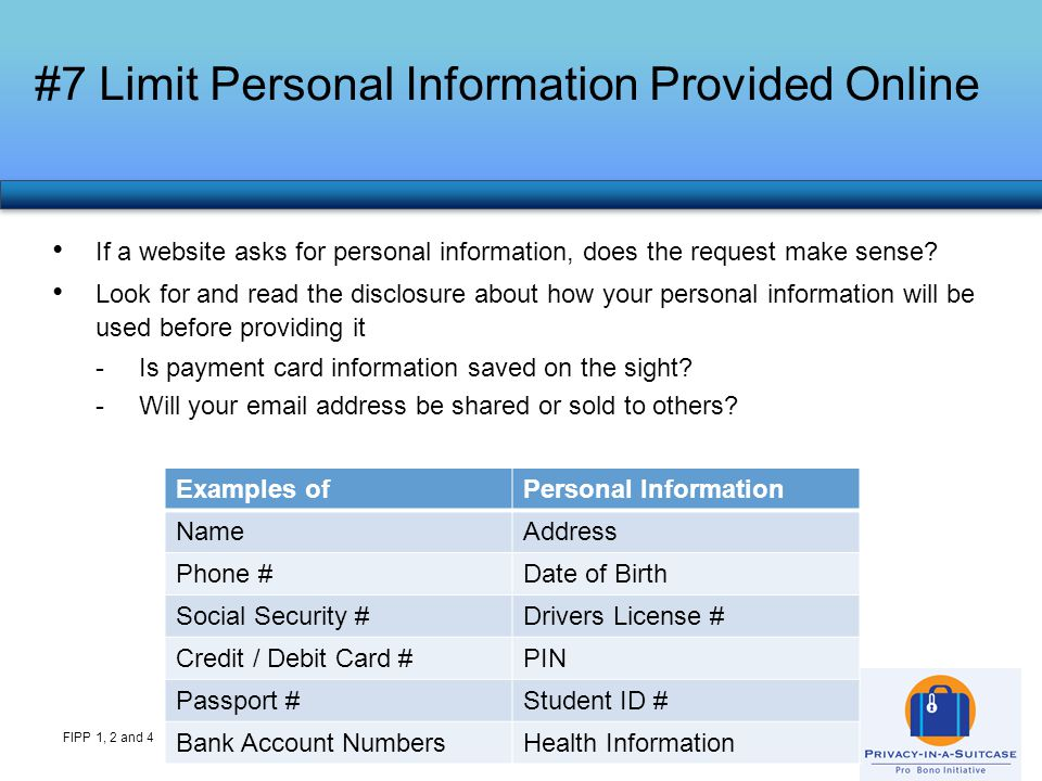 #8 Be an Informed Online Shopper FIPP 1 and 4 It's typical to provide payment card information for an online purchase but consider -Site security (look for https in the url or a lock icon on the page) -A credit card is a better choice for payment that a debit card (broader protections if you have a dispute with the seller) -Many sites offer to save your payment card information to make future purchases easier, but avoid this option to reduce the number of places your payment information is stored -If you have concerns about the site, call customer service to place your order over the phone -Resources: Credit Card consumer protections: http://www.privacyrights.org/fs/fs32-paperplastic.htm#3 http://www.privacyrights.org/fs/fs32-paperplastic.htm#3