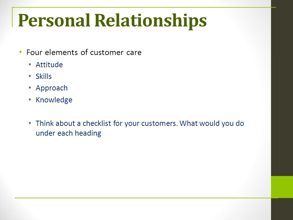 Personal Relationships Four elements of customer care Attitude Skills Approach Knowledge Think about a checklist for your customers. What would you do