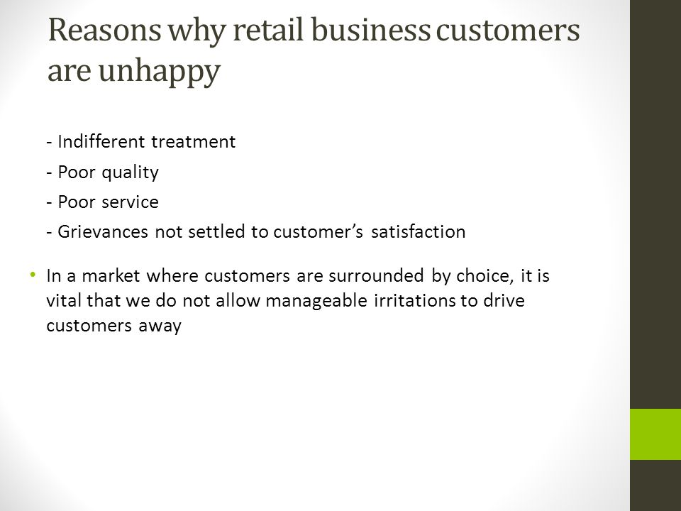 Reasons why retail business customers are unhappy - Indifferent treatment - Poor quality - Poor service - Grievances not settled to customer's satisfa