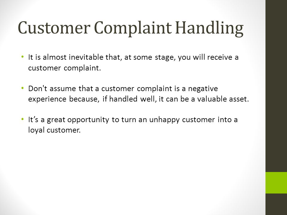 Customer Complaint Handling It is almost inevitable that, at some stage, you will receive a customer complaint. Don't assume that a customer complaint