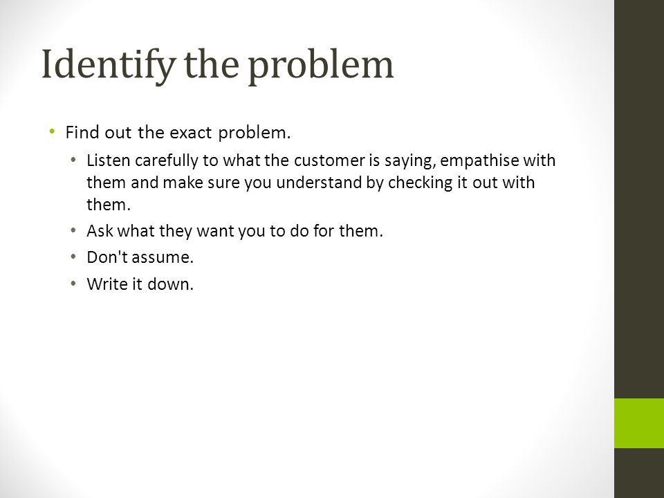 Identify the problem Find out the exact problem. Listen carefully to what the customer is saying, empathise with them and make sure you understand by