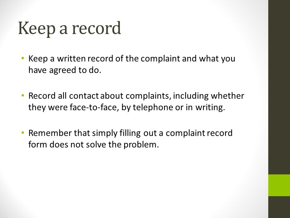 Keep a record Keep a written record of the complaint and what you have agreed to do. Record all contact about complaints, including whether they were