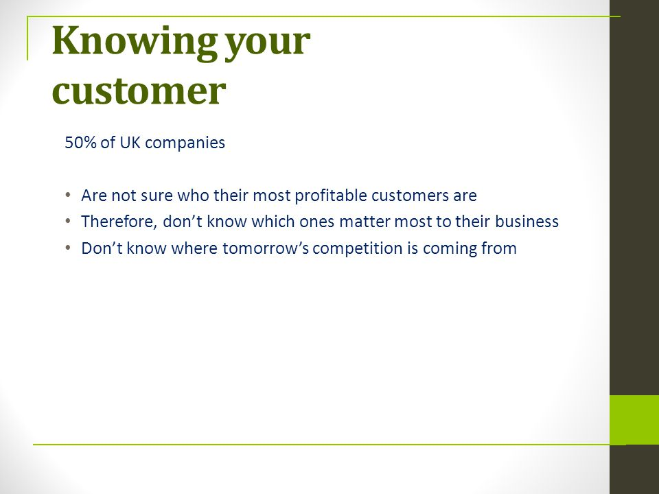 Knowing your customer 50% of UK companies Are not sure who their most profitable customers are Therefore, don't know which ones matter most to their b