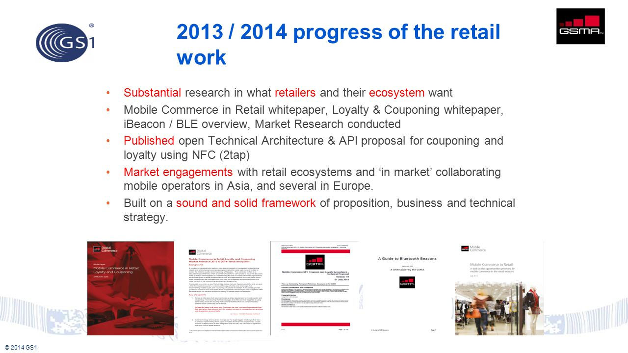 © 2014 GS1 Substantial research in what retailers and their ecosystem want Mobile Commerce in Retail whitepaper, Loyalty & Couponing whitepaper, iBeacon / BLE overview, Market Research conducted Published open Technical Architecture & API proposal for couponing and loyalty using NFC (2tap) Market engagements with retail ecosystems and 'in market' collaborating mobile operators in Asia, and several in Europe.