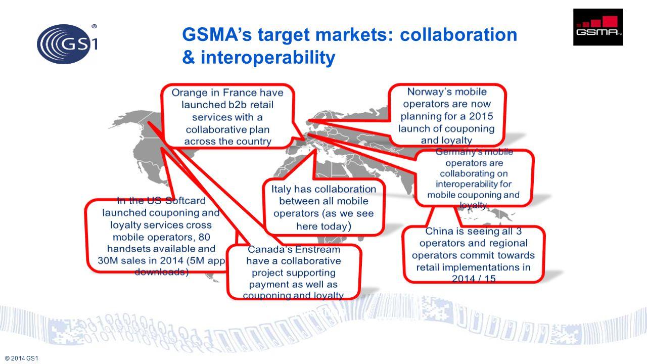 © 2014 GS1 Global reach Promoting innovation, interoperability, collaboration & standardisation GSMA's target markets: collaboration & interoperabilit