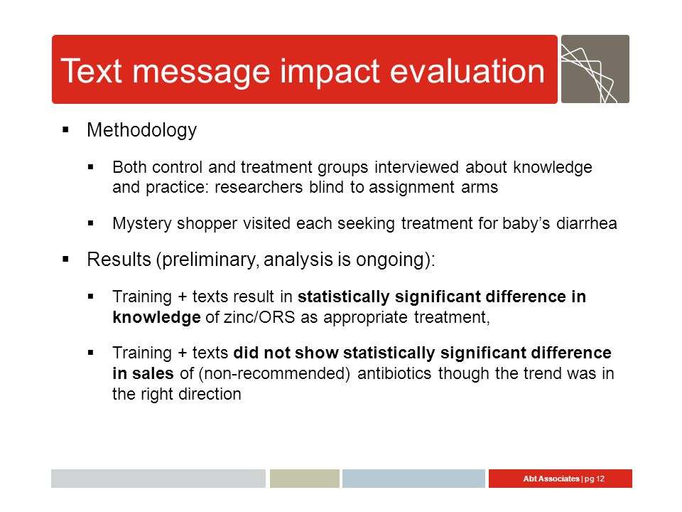 Abt Associates | pg 12 Text message impact evaluation  Methodology  Both control and treatment groups interviewed about knowledge and practice: researchers blind to assignment arms  Mystery shopper visited each seeking treatment for baby's diarrhea  Results (preliminary, analysis is ongoing):  Training + texts result in statistically significant difference in knowledge of zinc/ORS as appropriate treatment,  Training + texts did not show statistically significant difference in sales of (non-recommended) antibiotics though the trend was in the right direction