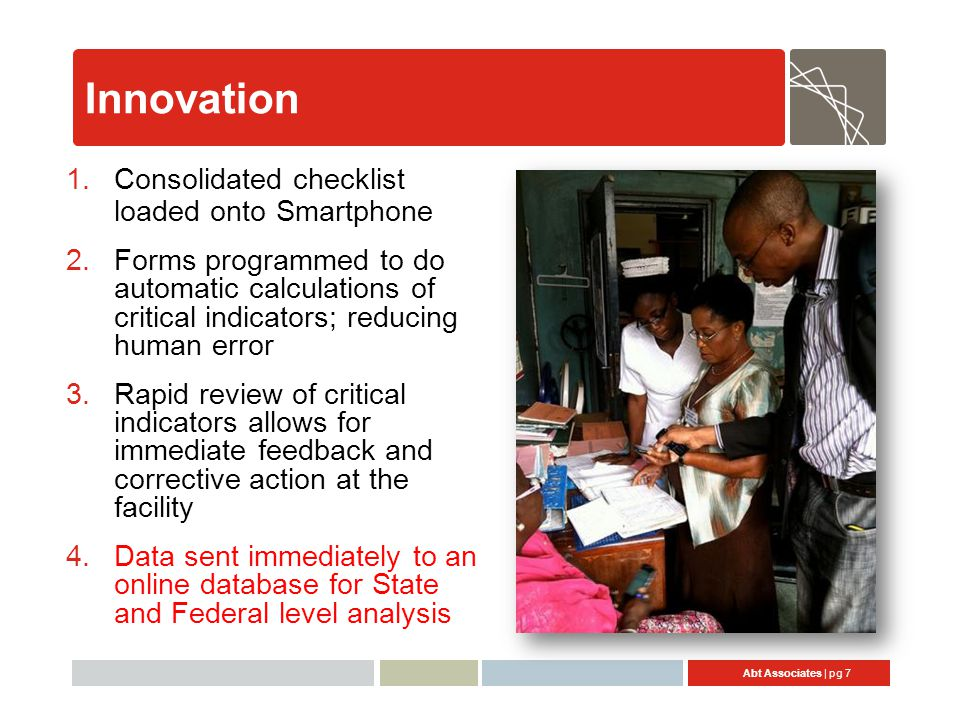 Abt Associates | pg 7 Innovation 1.Consolidated checklist loaded onto Smartphone 2.Forms programmed to do automatic calculations of critical indicators; reducing human error 3.Rapid review of critical indicators allows for immediate feedback and corrective action at the facility 4.Data sent immediately to an online database for State and Federal level analysis