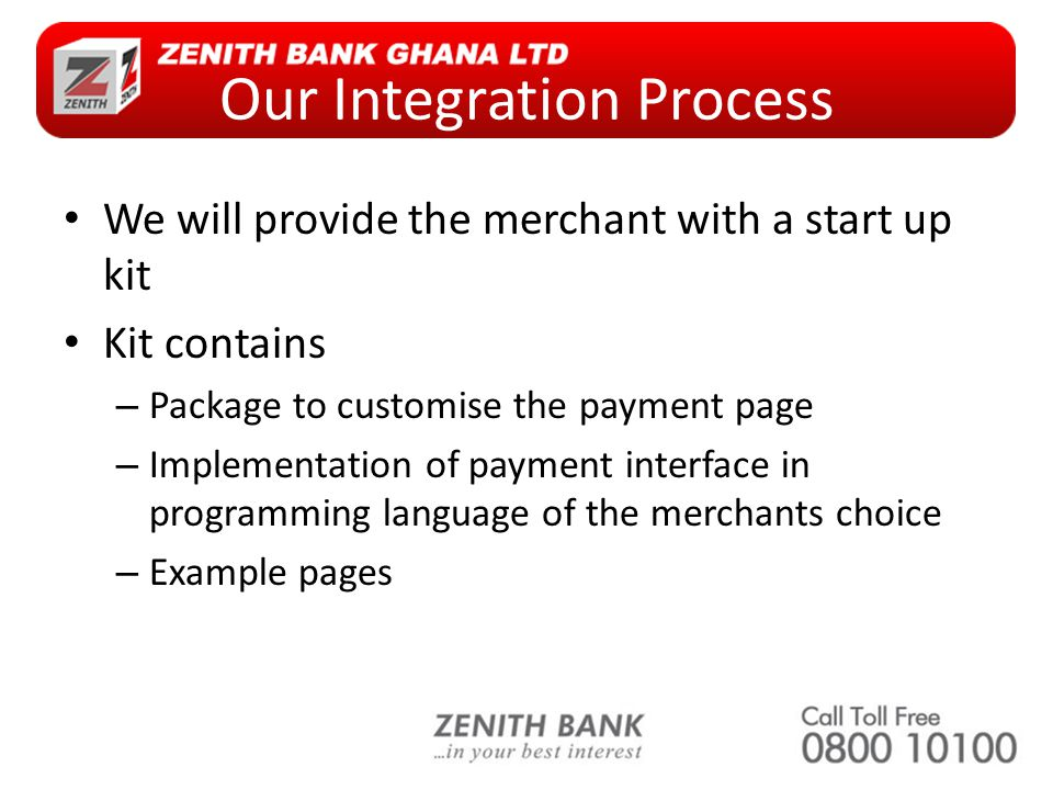 Our Integration Process We will provide the merchant with a start up kit Kit contains – Package to customise the payment page – Implementation of payment interface in programming language of the merchants choice – Example pages
