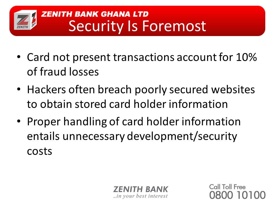 Security Is Foremost Card not present transactions account for 10% of fraud losses Hackers often breach poorly secured websites to obtain stored card holder information Proper handling of card holder information entails unnecessary development/security costs