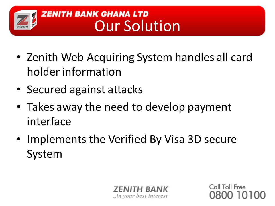 Our Solution Zenith Web Acquiring System handles all card holder information Secured against attacks Takes away the need to develop payment interface Implements the Verified By Visa 3D secure System