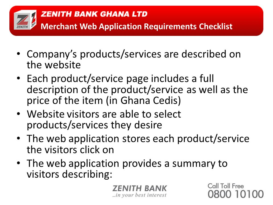 Merchant Web Application Requirements Checklist Company's products/services are described on the website Each product/service page includes a full description of the product/service as well as the price of the item (in Ghana Cedis) Website visitors are able to select products/services they desire The web application stores each product/service the visitors click on The web application provides a summary to visitors describing: