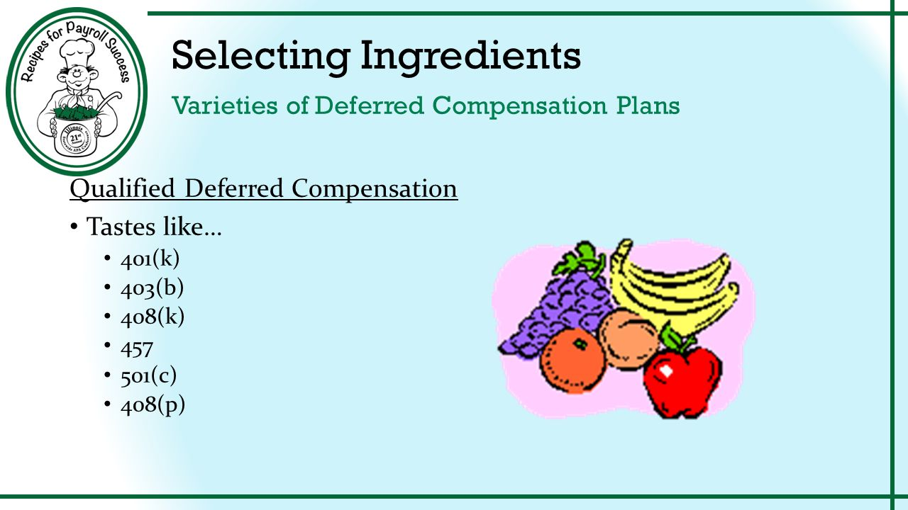 Selecting Ingredients Varieties of Deferred Compensation Plans Qualified Deferred Compensation Found in the Produce section of our grocery store Subject to nondiscrimination requirements and specific wage and contribution limits Funds invested with investment firms Compliance generally monitored by investment firms annually Spoiling results in losing the tax exempt status