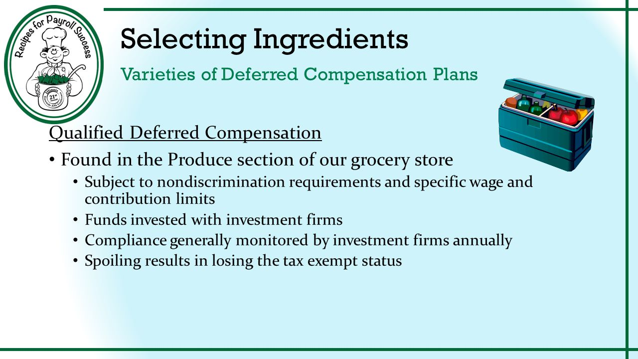 Preparing Ingredients How to Tax Deferred Compensation Plan Amounts Nonqualified Deferred Compensation When to withhold and pay taxes on includible income Amounts not actually or constructively paid during the year Considered wages paid on December 31 Tax deposits must be paid by the due date of 4 th quarter Form 941