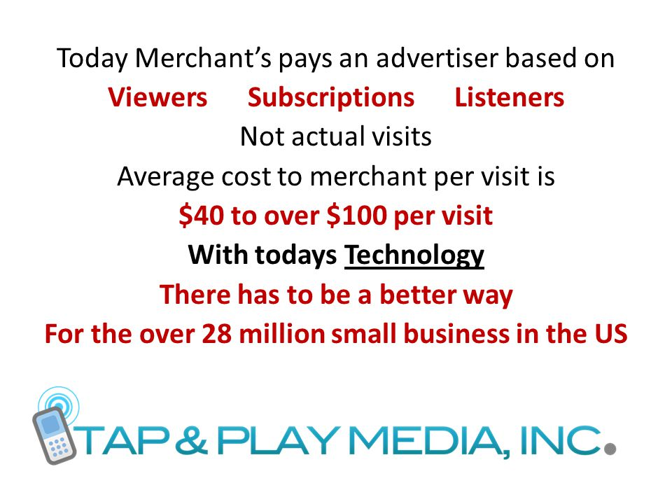 Today Merchant's pays an advertiser based on Viewers Subscriptions Listeners Not actual visits Average cost to merchant per visit is $40 to over $100 per visit With todays Technology There has to be a better way For the over 28 million small business in the US