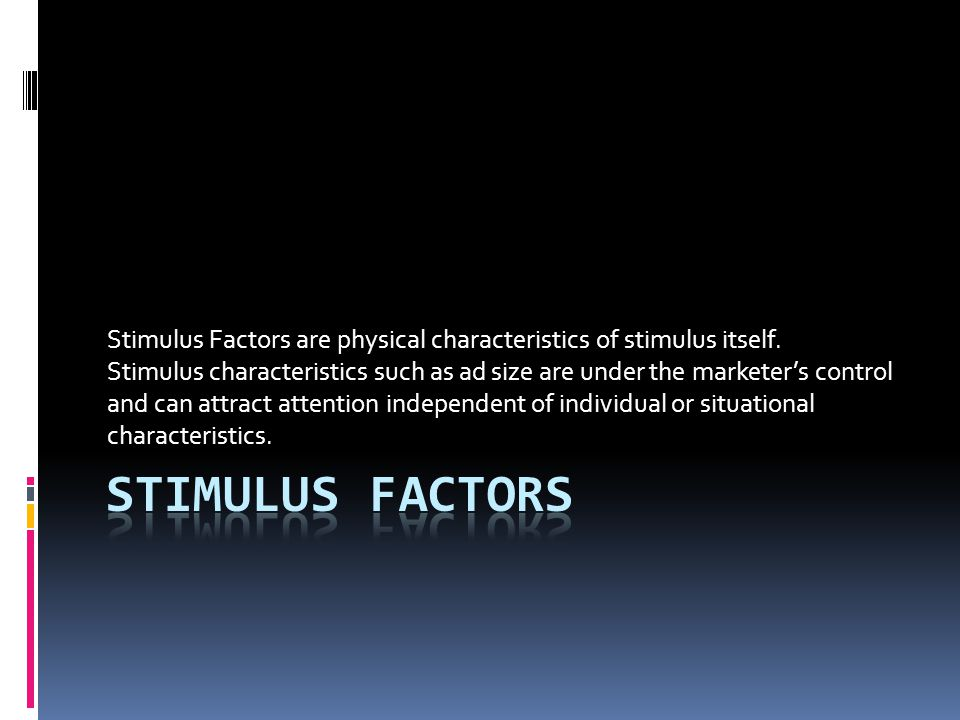 Stimulus Factors are physical characteristics of stimulus itself. Stimulus characteristics such as ad size are under the marketer's control and can at