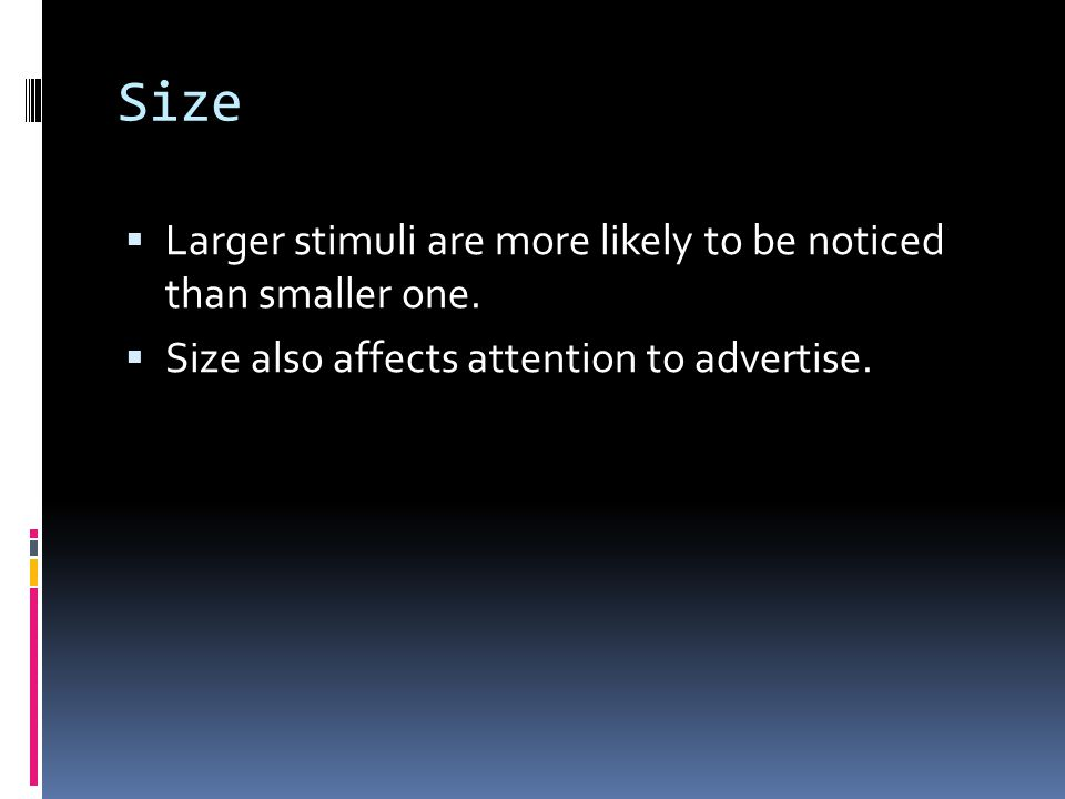 Size  Larger stimuli are more likely to be noticed than smaller one.