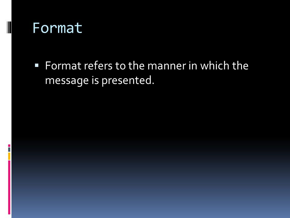 Format  Format refers to the manner in which the message is presented.
