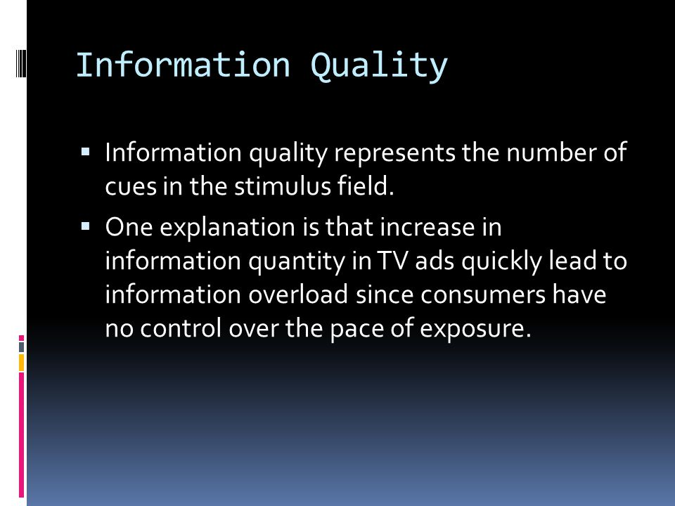 Information Quality  Information quality represents the number of cues in the stimulus field.  One explanation is that increase in information quant