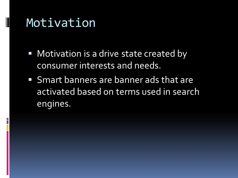 Motivation  Motivation is a drive state created by consumer interests and needs.  Smart banners are banner ads that are activated based on terms use