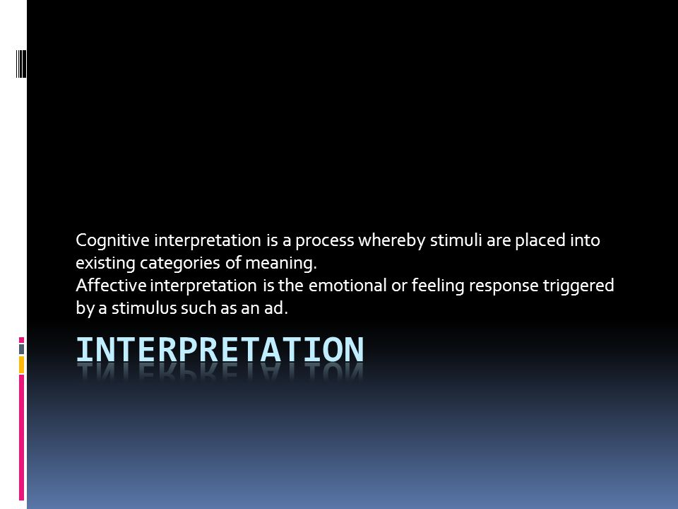 Cognitive interpretation is a process whereby stimuli are placed into existing categories of meaning. Affective interpretation is the emotional or fee