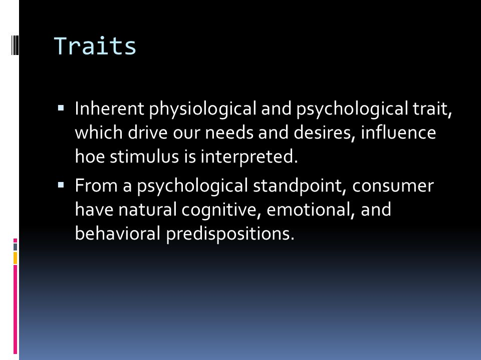 Traits  Inherent physiological and psychological trait, which drive our needs and desires, influence hoe stimulus is interpreted.