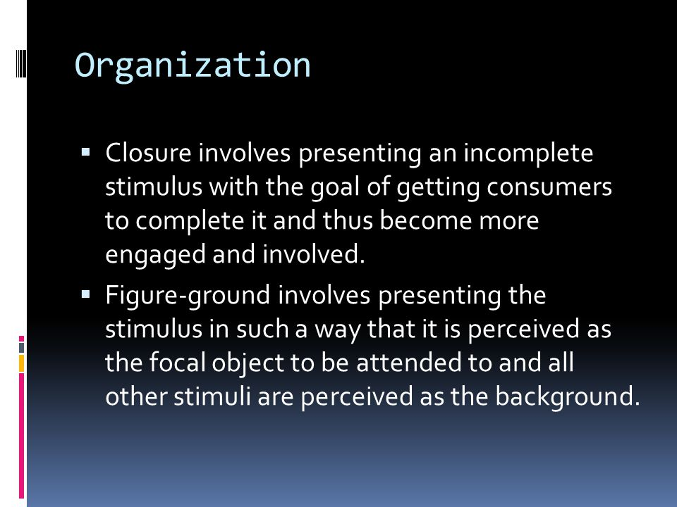 Organization  Closure involves presenting an incomplete stimulus with the goal of getting consumers to complete it and thus become more engaged and involved.