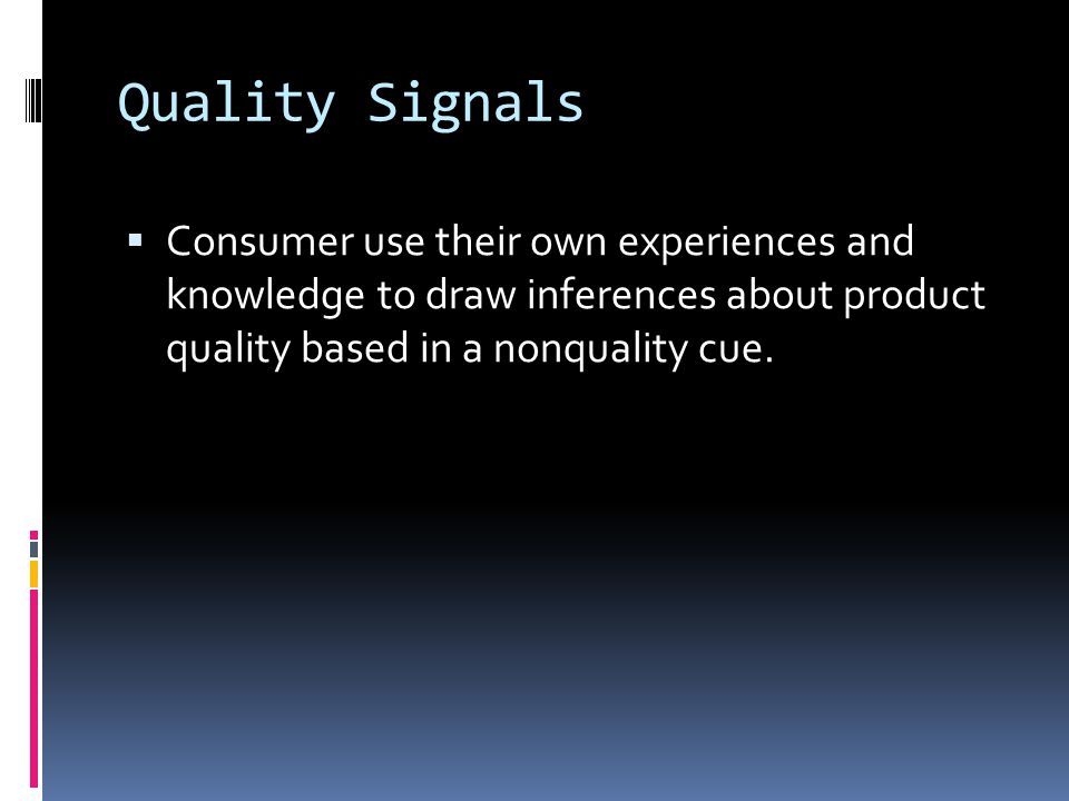 Quality Signals  Consumer use their own experiences and knowledge to draw inferences about product quality based in a nonquality cue.