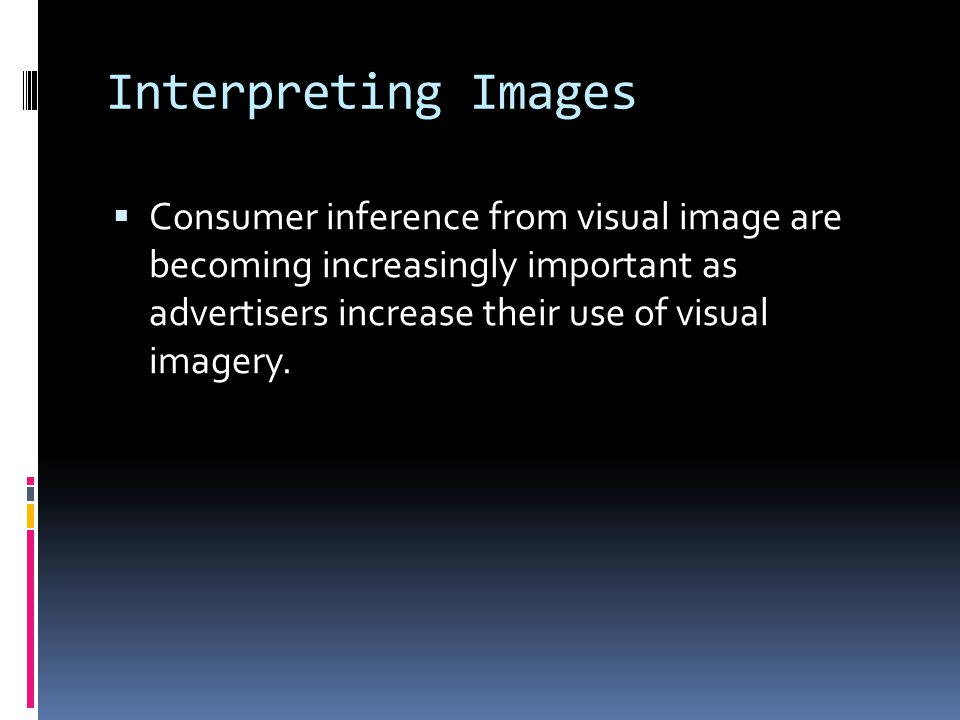 Interpreting Images  Consumer inference from visual image are becoming increasingly important as advertisers increase their use of visual imagery.