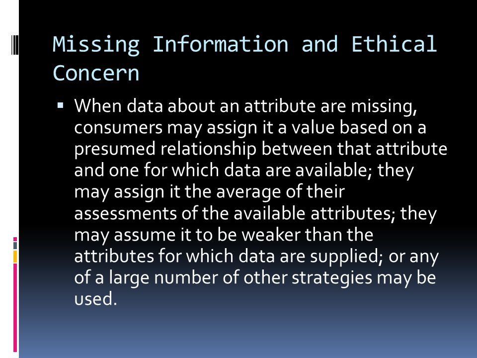 Missing Information and Ethical Concern  When data about an attribute are missing, consumers may assign it a value based on a presumed relationship between that attribute and one for which data are available; they may assign it the average of their assessments of the available attributes; they may assume it to be weaker than the attributes for which data are supplied; or any of a large number of other strategies may be used.