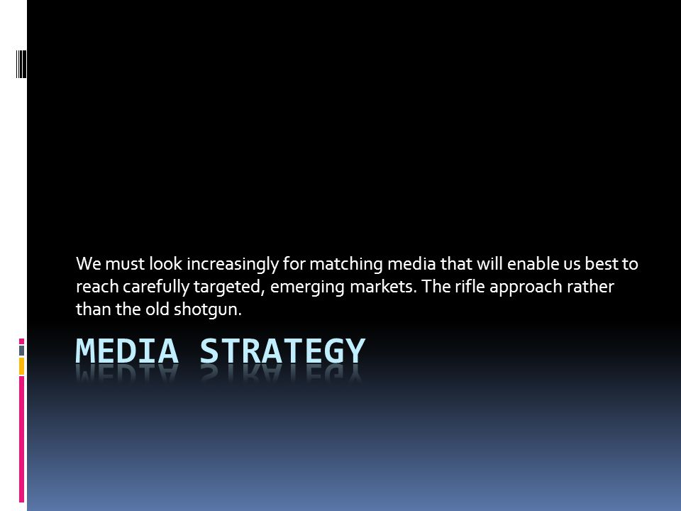 We must look increasingly for matching media that will enable us best to reach carefully targeted, emerging markets.