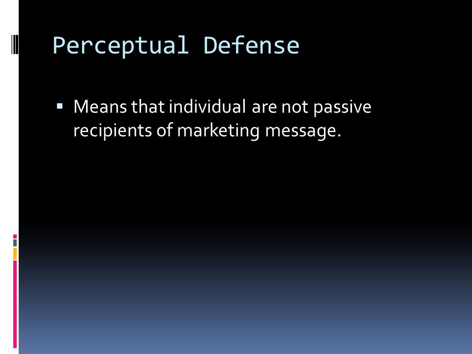Perceptual Defense  Means that individual are not passive recipients of marketing message.