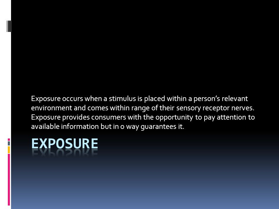 Exposure occurs when a stimulus is placed within a person's relevant environment and comes within range of their sensory receptor nerves. Exposure pro