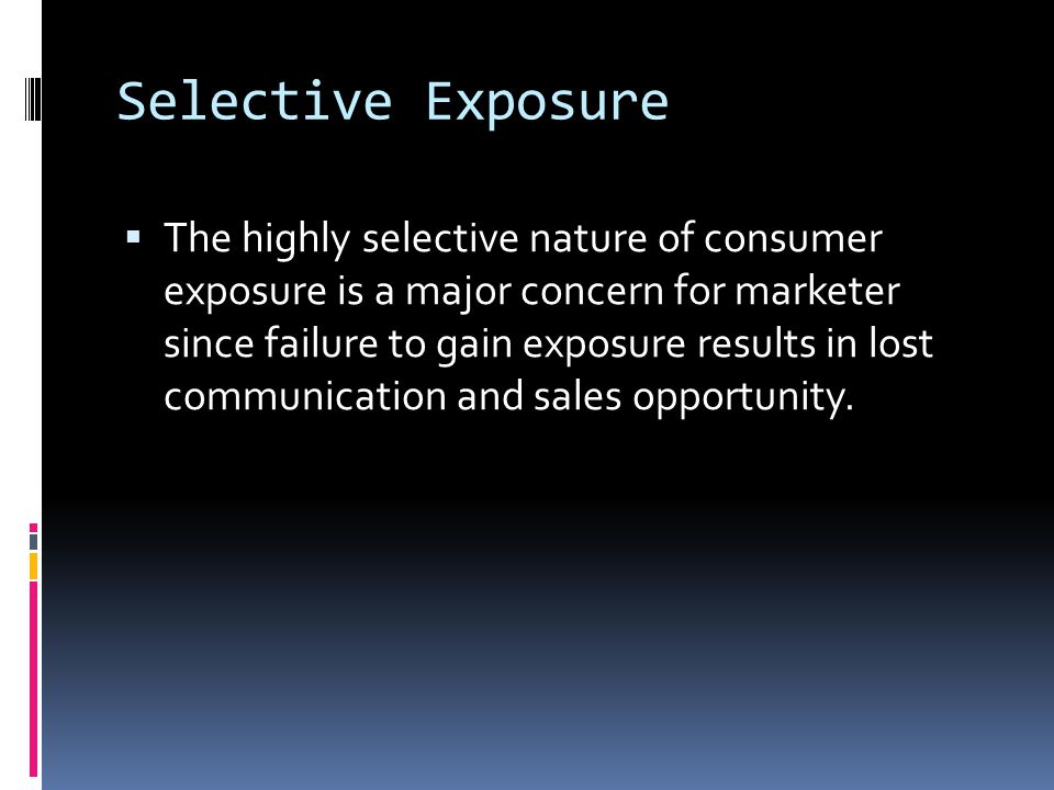 Selective Exposure  The highly selective nature of consumer exposure is a major concern for marketer since failure to gain exposure results in lost communication and sales opportunity.