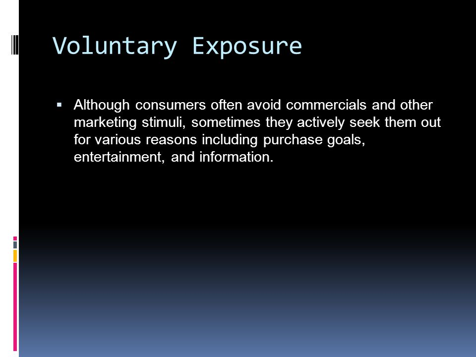 Voluntary Exposure  Although consumers often avoid commercials and other marketing stimuli, sometimes they actively seek them out for various reasons including purchase goals, entertainment, and information.