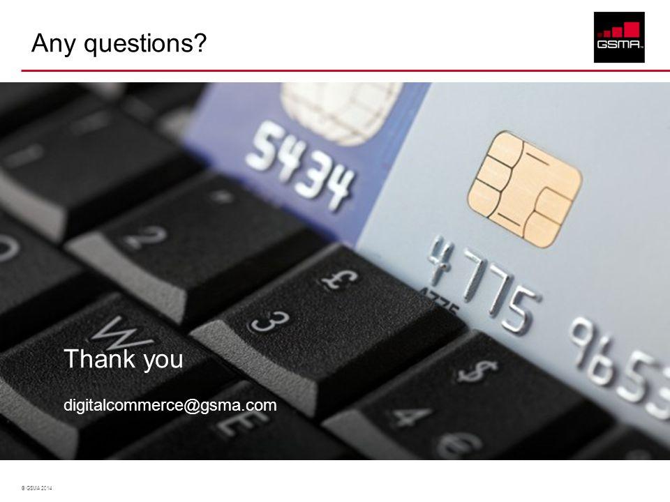 © GSMA 2014 Any questions? Thank you digitalcommerce@gsma.com