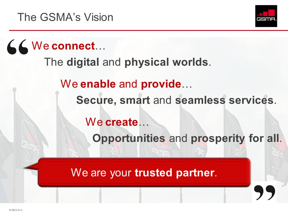 © GSMA 2014 The GSMA's Vision We connect… The digital and physical worlds. We enable and provide… Secure, smart and seamless services. We create… Oppo