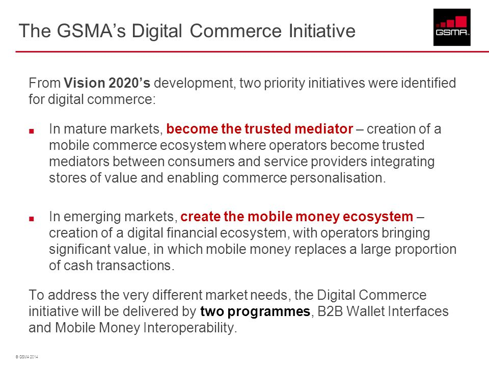 © GSMA 2014 The GSMA's Digital Commerce Initiative From Vision 2020's development, two priority initiatives were identified for digital commerce: In m