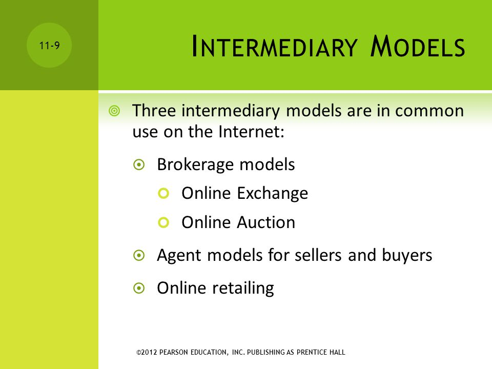 ©2012 PEARSON EDUCATION, INC. PUBLISHING AS PRENTICE HALL 11-9 I NTERMEDIARY M ODELS  Three intermediary models are in common use on the Internet: 